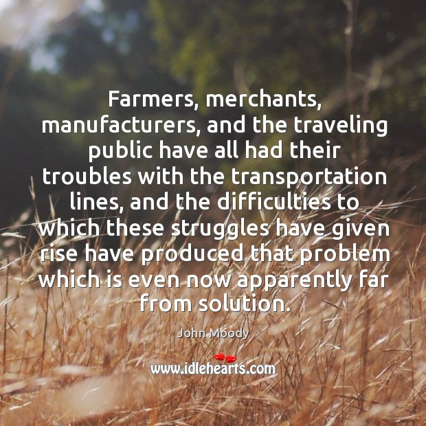 Farmers, merchants, manufacturers, and the traveling public have all had their troubles with the transportation lines John Moody Picture Quote