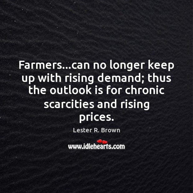 Farmers…can no longer keep up with rising demand; thus the outlook Lester R. Brown Picture Quote