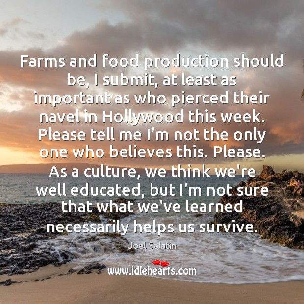Farms and food production should be, I submit, at least as important Joel Salatin Picture Quote