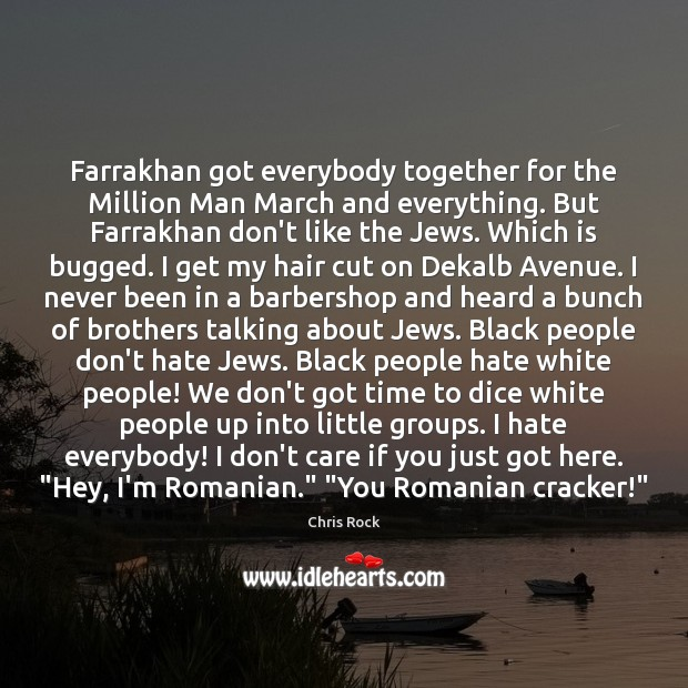 Image, Farrakhan got everybody together for the Million Man March and everything. But