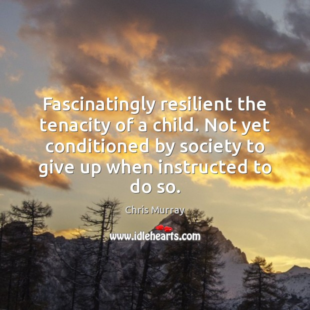 Fascinatingly resilient the tenacity of a child. Not yet conditioned by society Chris Murray Picture Quote