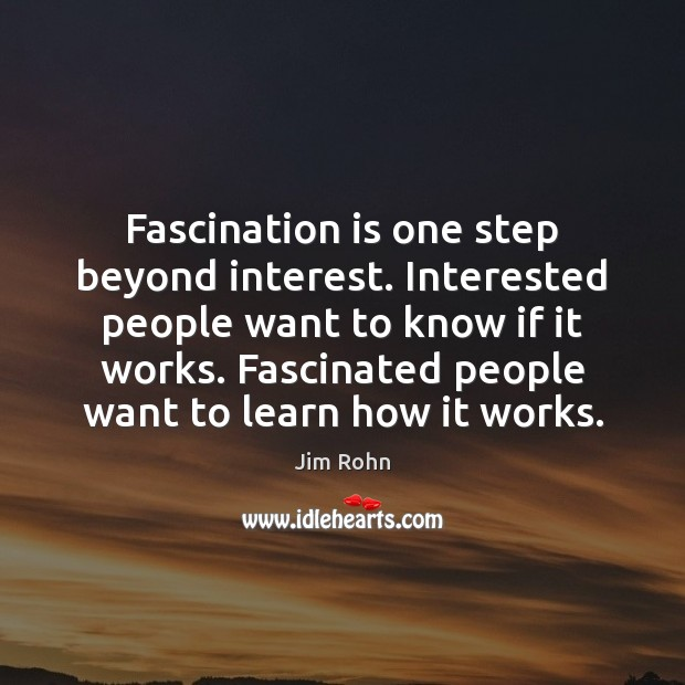 Fascination is one step beyond interest. Interested people want to know if Image