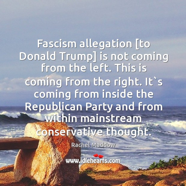 Image, Fascism allegation [to Donald Trump] is not coming from the left. This