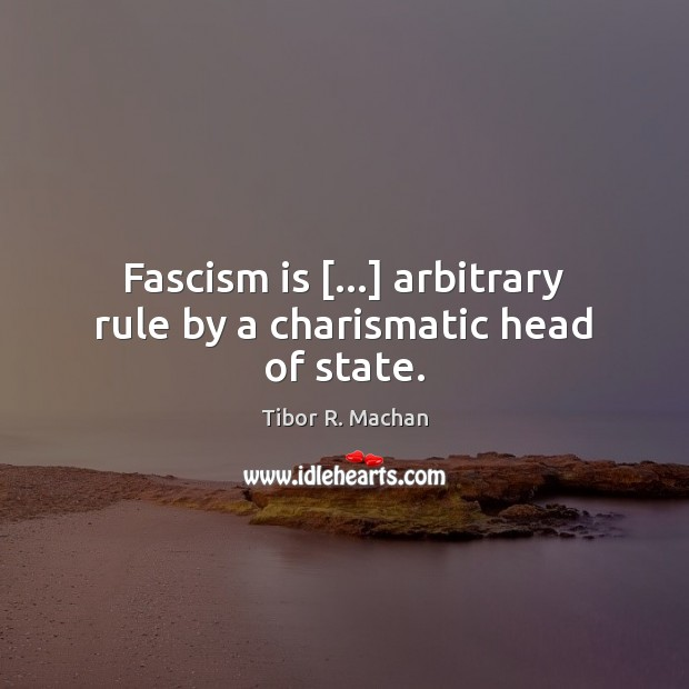 Fascism is […] arbitrary rule by a charismatic head of state. Image