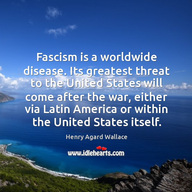 Fascism is a worldwide disease. Its greatest threat to the united states will come after the war Image
