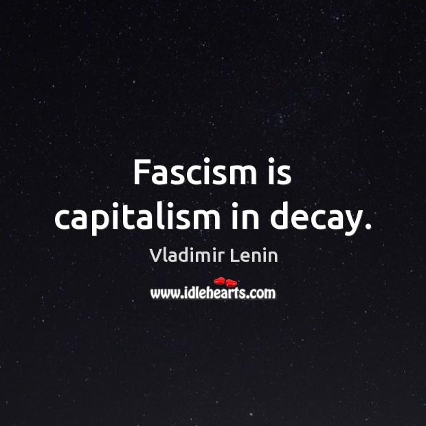 Fascism is capitalism in decay. Vladimir Lenin Picture Quote