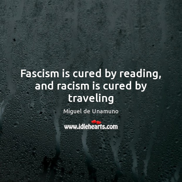 Image, Fascism is cured by reading, and racism is cured by traveling
