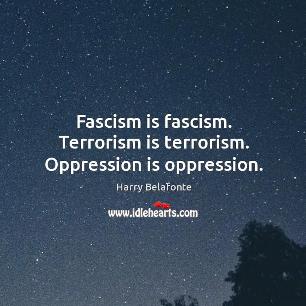 Fascism is fascism. Terrorism is terrorism. Oppression is oppression. Image