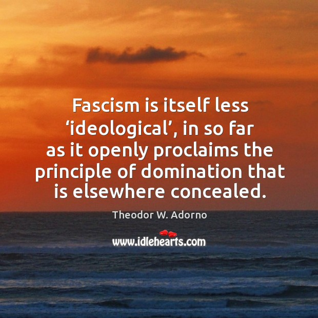 Fascism is itself less 'ideological', in so far as it openly proclaims Theodor W. Adorno Picture Quote