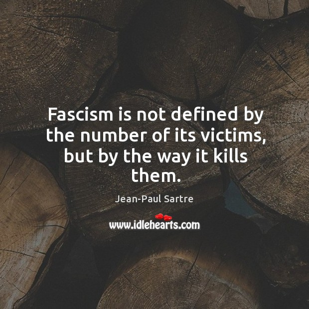 Fascism is not defined by the number of its victims, but by the way it kills them. Image