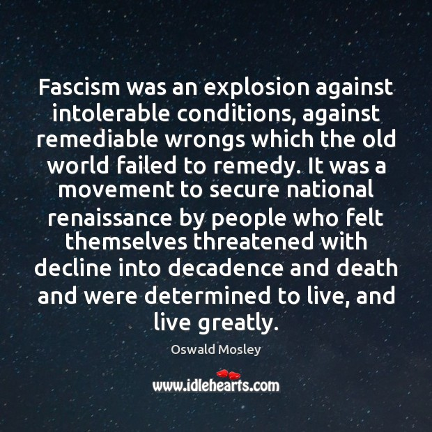 Fascism was an explosion against intolerable conditions, against remediable wrongs which the Image