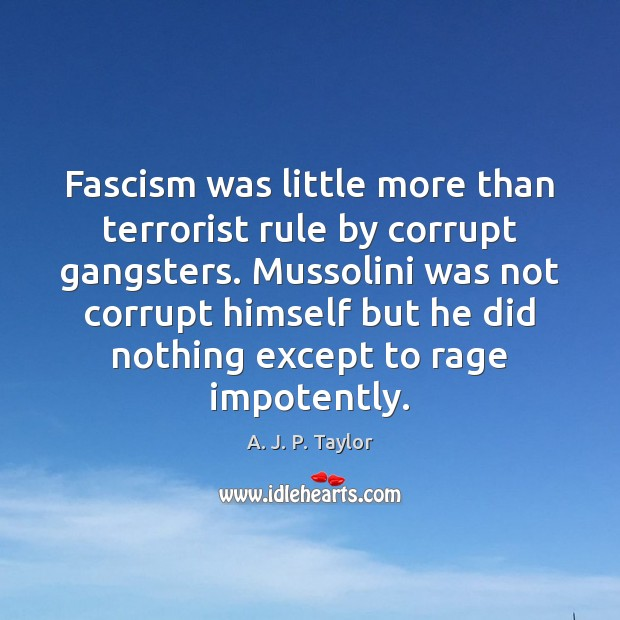 Fascism was little more than terrorist rule by corrupt gangsters. Mussolini was A. J. P. Taylor Picture Quote