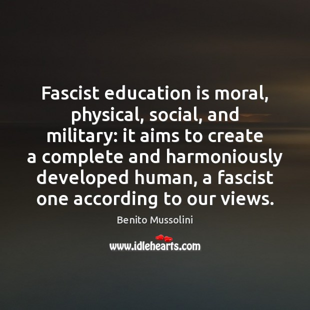 Fascist education is moral, physical, social, and military: it aims to create Education Quotes Image