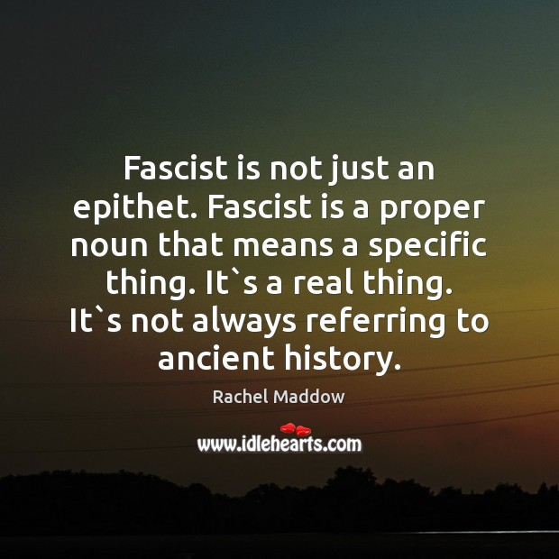 Fascist is not just an epithet. Fascist is a proper noun that Rachel Maddow Picture Quote