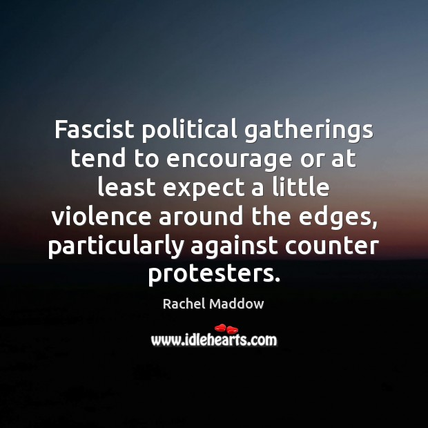 Fascist political gatherings tend to encourage or at least expect a little Rachel Maddow Picture Quote