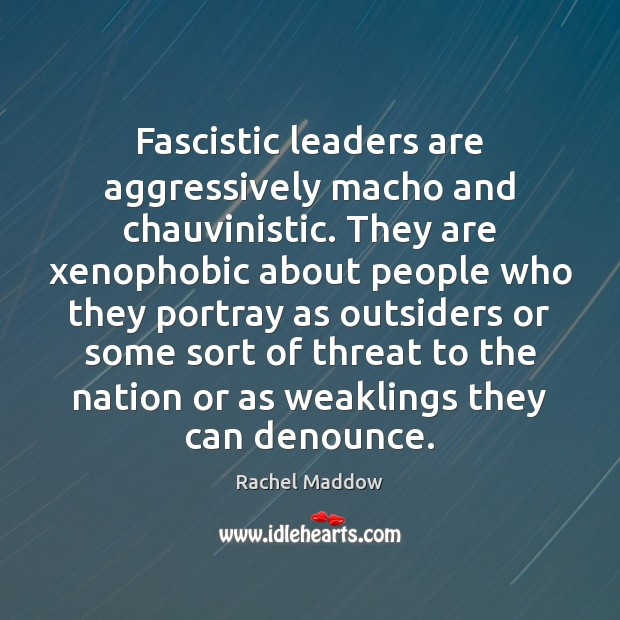Fascistic leaders are aggressively macho and chauvinistic. They are xenophobic about people Rachel Maddow Picture Quote