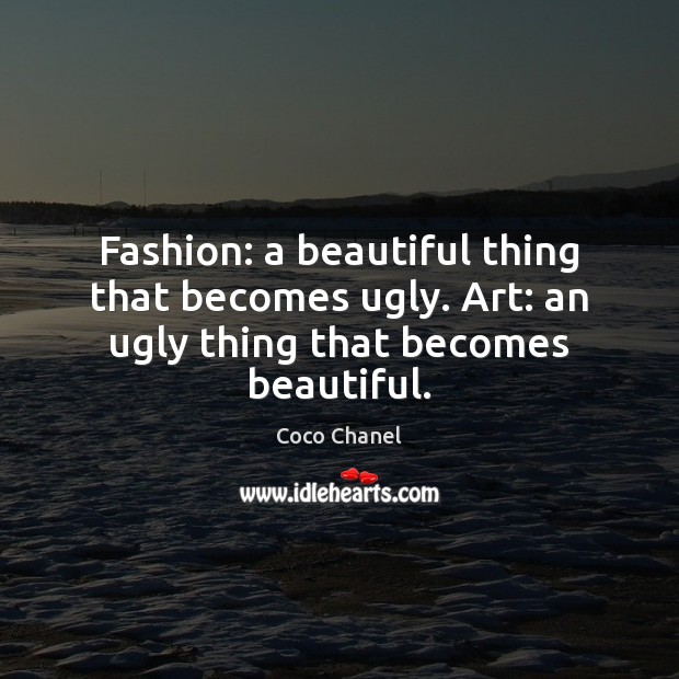Fashion: a beautiful thing that becomes ugly. Art: an ugly thing that becomes beautiful. Coco Chanel Picture Quote