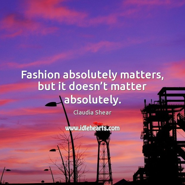 Fashion absolutely matters, but it doesn't matter absolutely. Image
