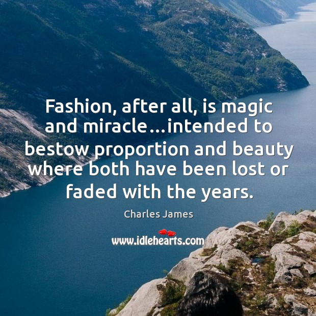 Fashion, after all, is magic and miracle…intended to bestow proportion and Charles James Picture Quote