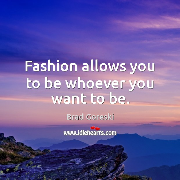 Fashion allows you to be whoever you want to be. Brad Goreski Picture Quote