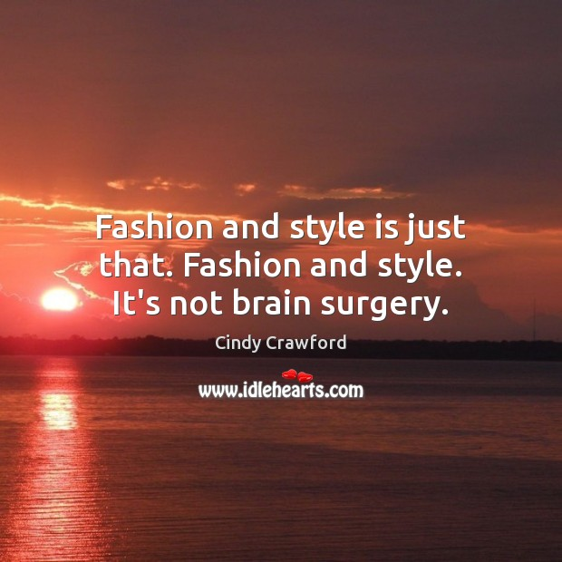 Fashion and style is just that. Fashion and style. It's not brain surgery. Cindy Crawford Picture Quote
