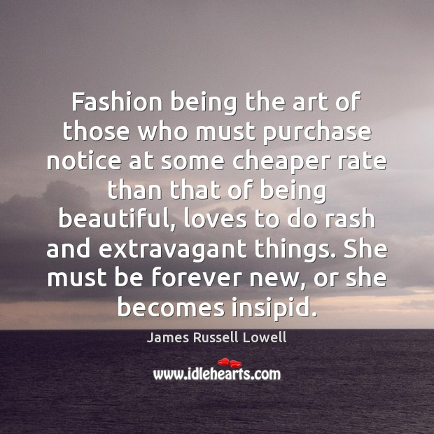 Fashion being the art of those who must purchase notice at some James Russell Lowell Picture Quote
