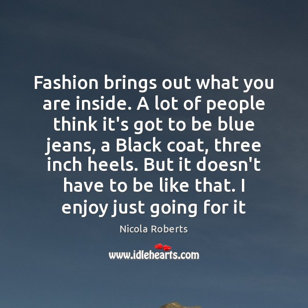 Fashion brings out what you are inside. A lot of people think Image