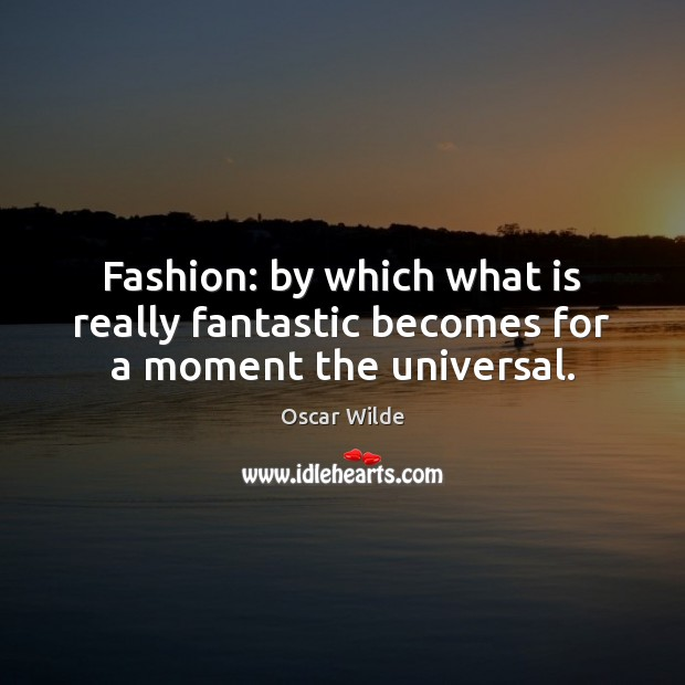 Fashion: by which what is really fantastic becomes for a moment the universal. Oscar Wilde Picture Quote