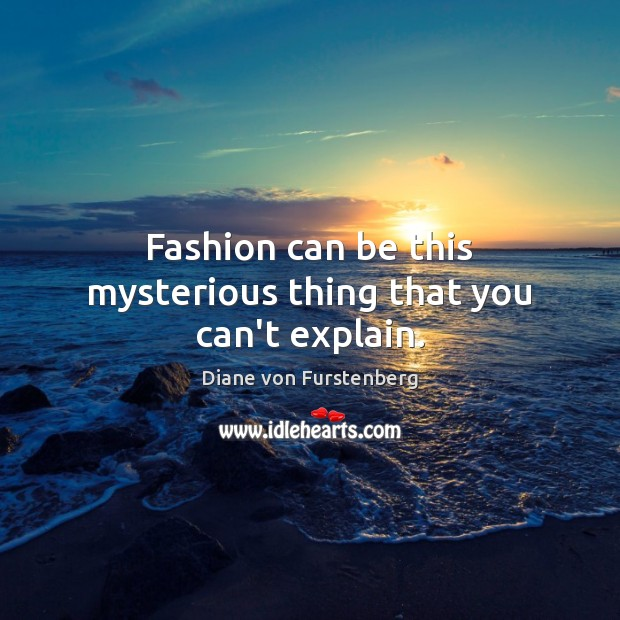 Fashion can be this mysterious thing that you can't explain. Diane von Furstenberg Picture Quote