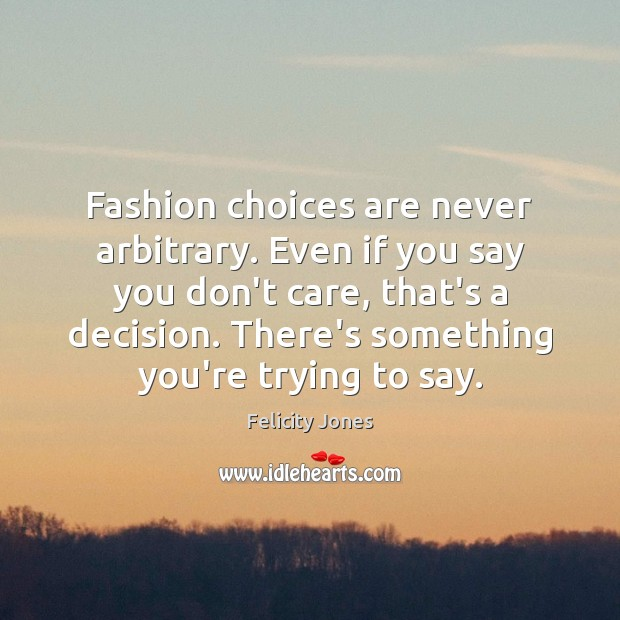 Fashion choices are never arbitrary. Even if you say you don't care, Felicity Jones Picture Quote