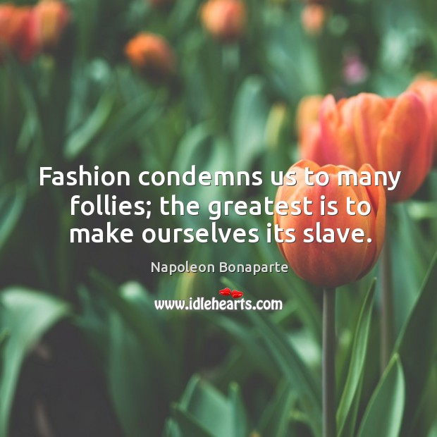 Fashion condemns us to many follies; the greatest is to make ourselves its slave. Image