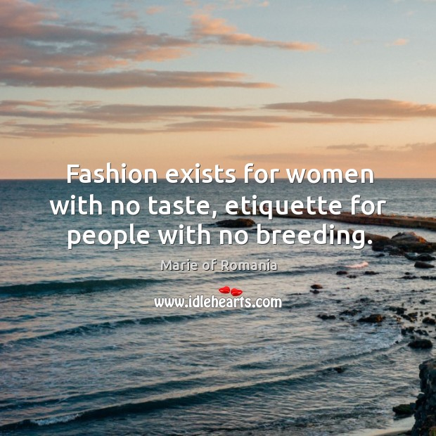 Fashion exists for women with no taste, etiquette for people with no breeding. Image