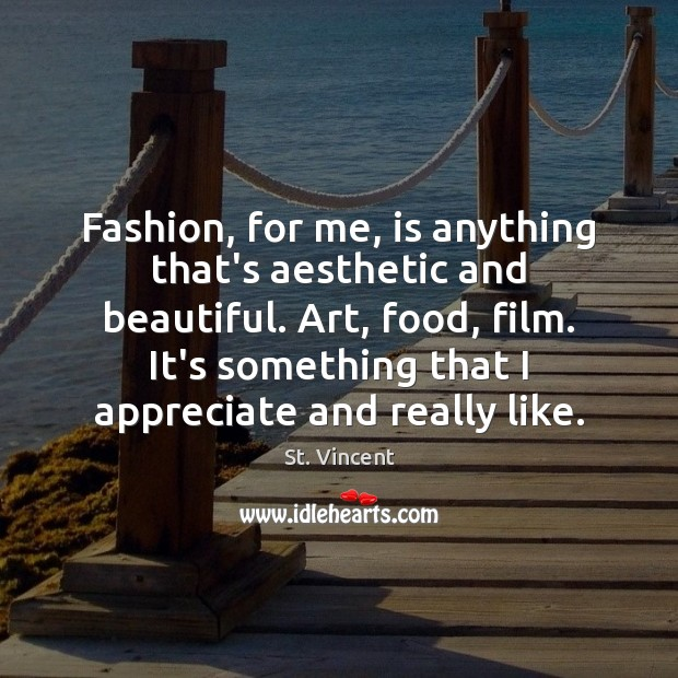 Image, Fashion, for me, is anything that's aesthetic and beautiful. Art, food, film.