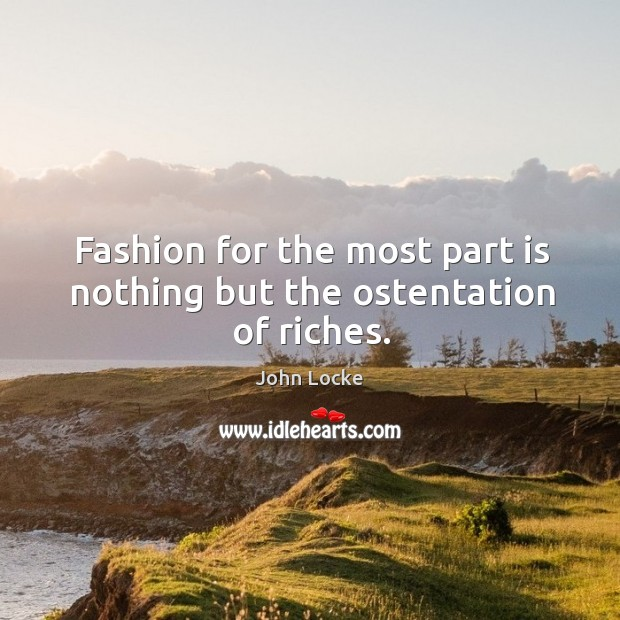 Fashion for the most part is nothing but the ostentation of riches. Image