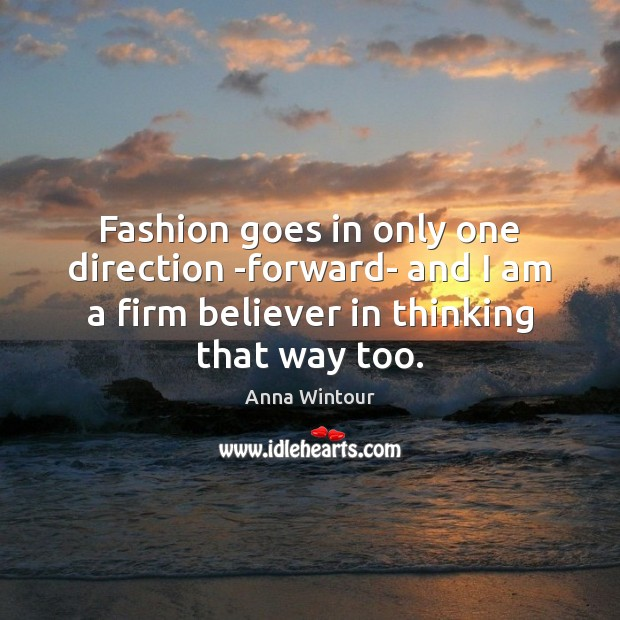Fashion goes in only one direction -forward- and I am a firm Image