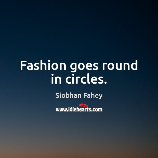 Fashion goes round in circles. Siobhan Fahey Picture Quote