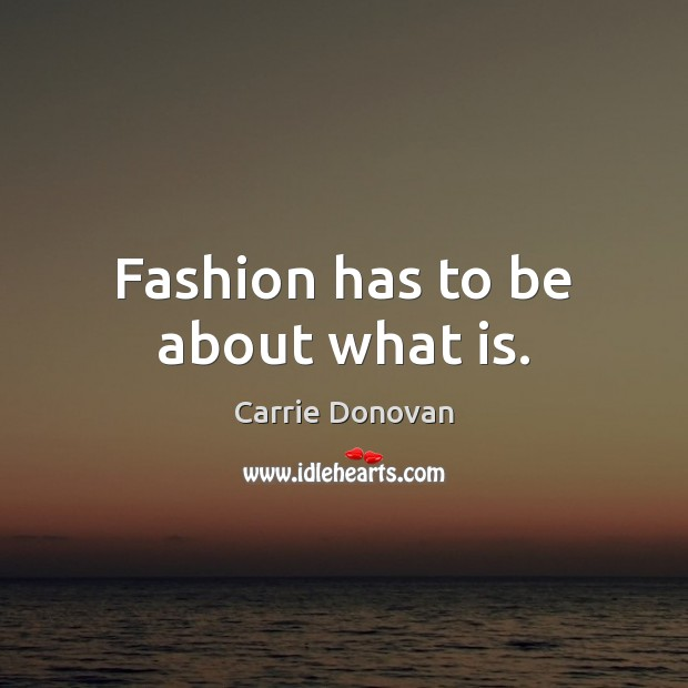 Fashion has to be about what is. Image