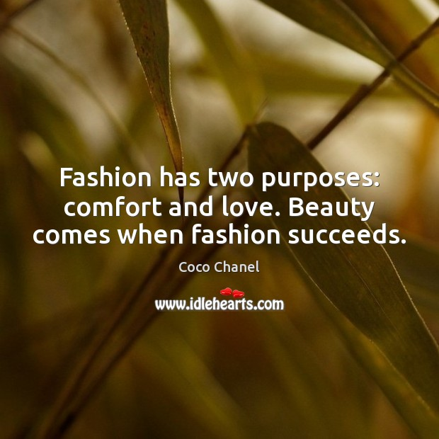 Fashion has two purposes: comfort and love. Beauty comes when fashion succeeds. Coco Chanel Picture Quote
