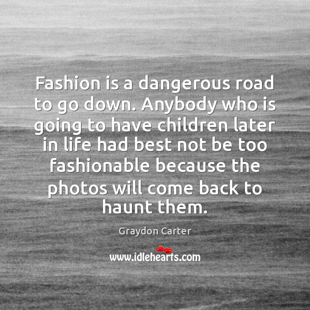 Fashion is a dangerous road to go down. Anybody who is going Fashion Quotes Image