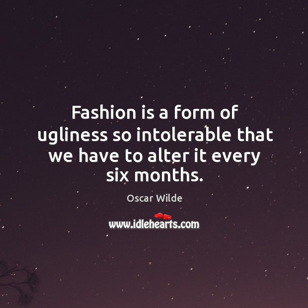 Image, Fashion is a form of ugliness so intolerable that we have to alter it every six months.
