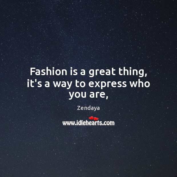 Fashion is a great thing, it's a way to express who you are, Zendaya Picture Quote