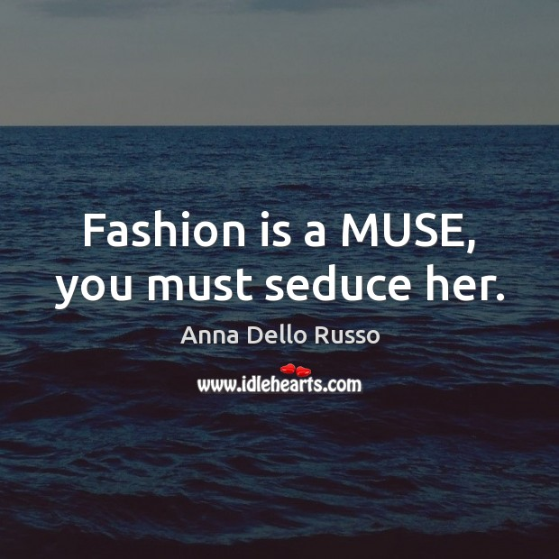 Image, Fashion is a MUSE, you must seduce her.