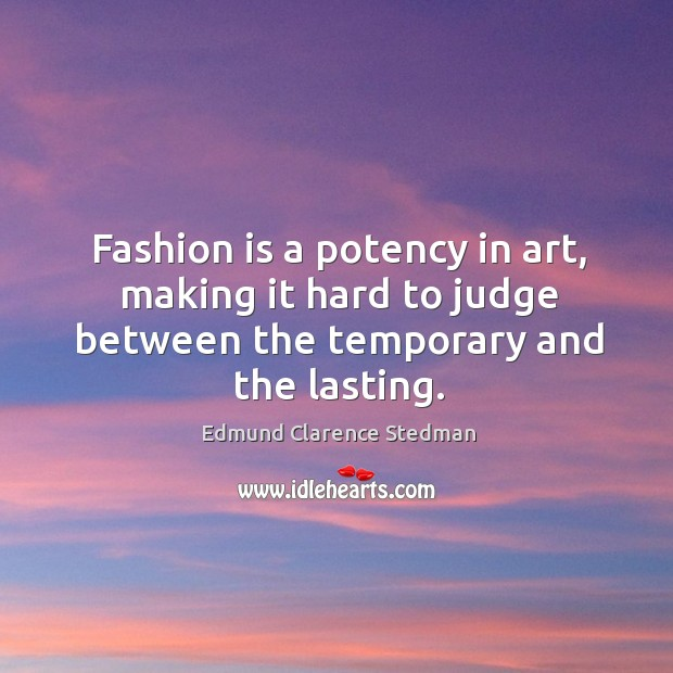 Fashion is a potency in art, making it hard to judge between the temporary and the lasting. Image
