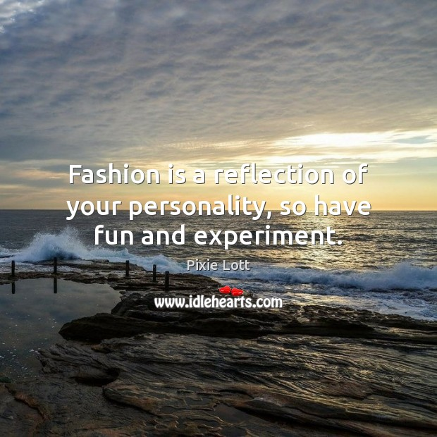 Fashion is a reflection of your personality, so have fun and experiment. Pixie Lott Picture Quote