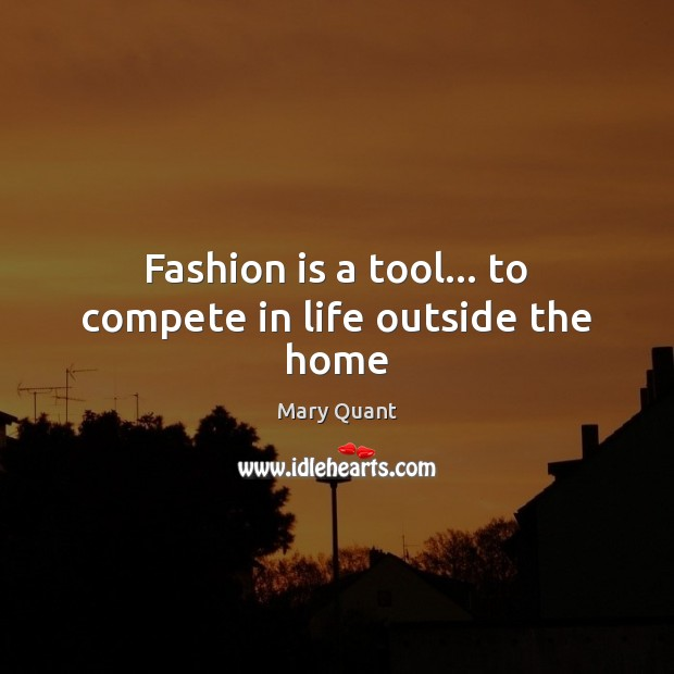 Fashion is a tool… to compete in life outside the home Fashion Quotes Image