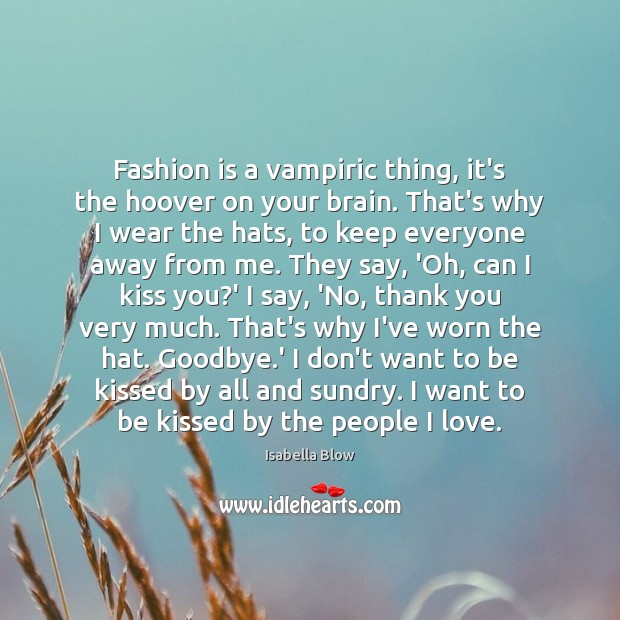 Fashion is a vampiric thing, it's the hoover on your brain. That's Image