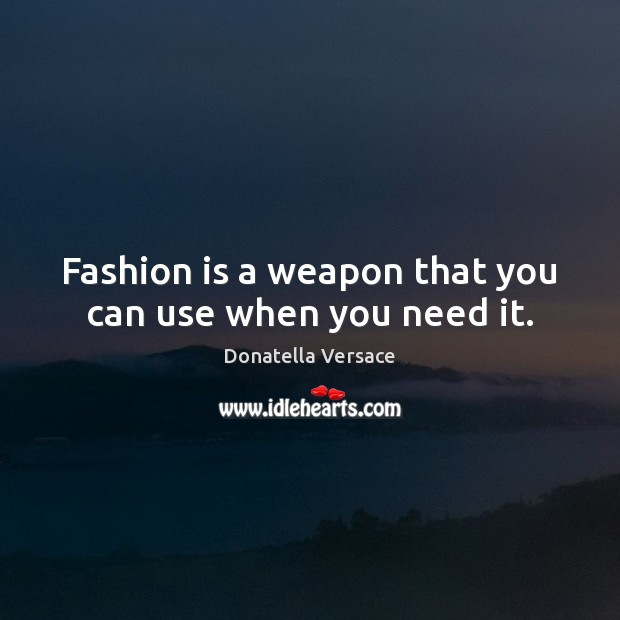 Image, Fashion is a weapon that you can use when you need it.