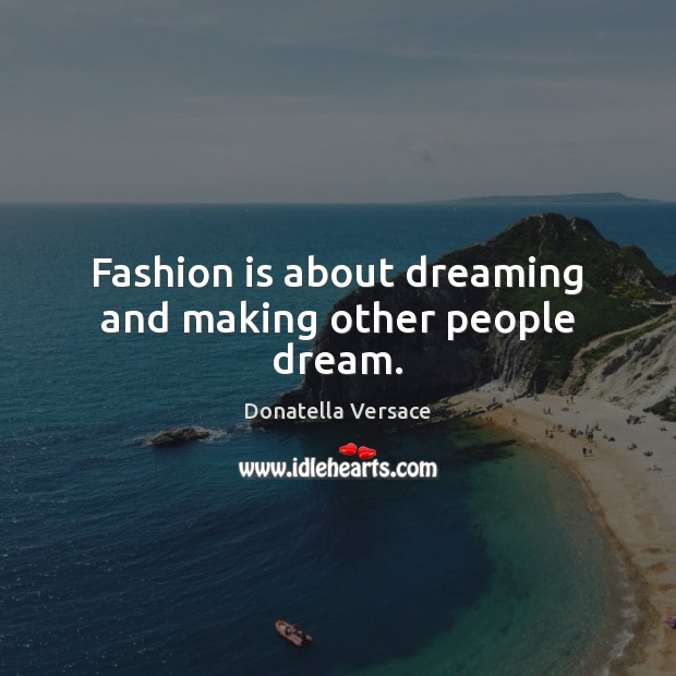 Fashion is about dreaming and making other people dream. Image