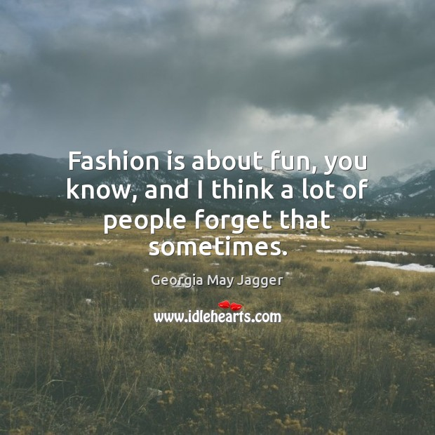 Fashion is about fun, you know, and I think a lot of people forget that sometimes. Image