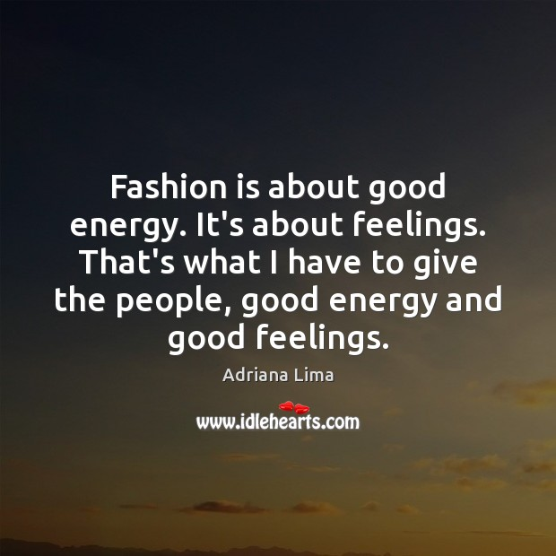 Image, Fashion is about good energy. It's about feelings. That's what I have